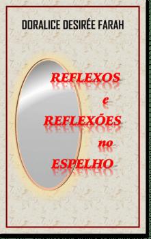 Livro - Reflexos e Reflexões no Espelho - Doralice Desirée Farah